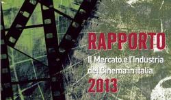Rapporto 2013. Il Mercato e l'Industria del Cinema in Italia.
